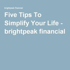 Five Tips To Simplify Your Life - brightpeak financial