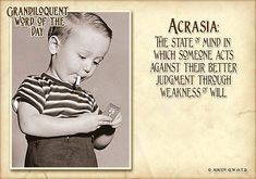 Acrasia - the state of mind in which someone acts against their better judgment through weakness of will Unusual Words, Rare Words, Unique Words, Powerful Words, Words To Use, New Words, Cool Words, Word Nerd, Writing Words
