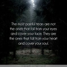 The most painful tears are not the ones that fall from your eyes and cover your face. They are the ones that fall from your heart and cover your soul.  #eyes #face #fall #heart #painful #quotes #soul #tears