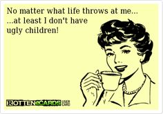 No matter what life throws at me... ...at least I don't have ugly children!