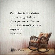 Worrying is like sitting in a rocking chair. It gives you something to do but doesn't get you anywhere.