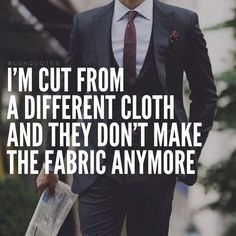 I'm cut from a different cloth and they don't make the fabric anymore ~ My Armen's words AMK ❤️