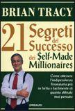 21 Segreti del Successo dei Self-Made Millionaires Come ottenere l'indipendenza finanziaria più in fretta e facilmente di quanto abbiate mai pensato di Brian TRACY Recensione di Raffaele CIRUOLO IL SUCCESSO E' PREVEDIBILE Se farete le cose che fanno le persone di successo diventerete milionari Siete i padroni del vostro destino Quale  singola AZIONE può avere il maggior impatto positivo sui vostri risultati? FATELA SUBITO!