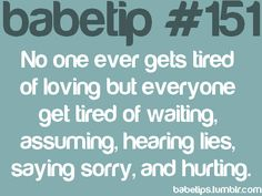 No one ever gets tired of loving but everyone gets tired of waiting, assuming, hearing lies, saying sorry and hurting.