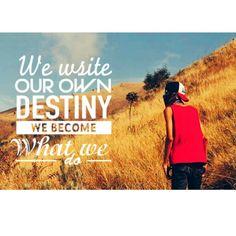 We write our destiny, we become what we do :)