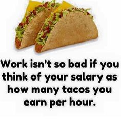 Work isn't so bad if you think of your salary as how many tacos you earn per hour. Taco Love, Lets Taco Bout It, My Taco, Funny Taco Memes, Taco Humor, Taco Puns, Tacos Funny, Food Humor, Tacos And Tequila
