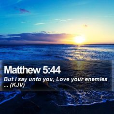 Matthew 5:44 But I say unto you, Love your enemies ... (KJV)  #Gospel #Disciple #StrengthQuotes #FamousQuotesWallpapers http://www.bible-sms.com/