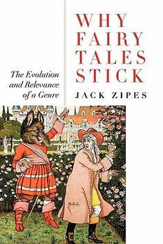 Why Fairy Tales Stick: The Evolution and Relevance of a Genre, by Jack Zipes