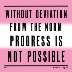 """""""Without deviation from the norm progress is not possible."""""""
