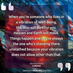 Abraham Hicks - When you're someone who believes in the vibration of Well-Being, the seas will part for you. Heaven and Earth will move. Things happen and you're always the one who'd standing there unscathed because your vibration does not allow other than that.