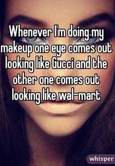 """Whenever I'm doing my makeup one eye comes out looking like Gucci and the other one comes out looking like wal-mart """