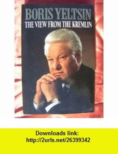 THE VIEW FROM THE KREMLIN THE PRESIDENTS JOURNAL, 1991-93 (9780002555449) BORIS YELTSIN , ISBN-10: 0002555441  , ISBN-13: 978-0002555449 ,  , tutorials , pdf , ebook , torrent , downloads , rapidshare , filesonic , hotfile , megaupload , fileserve