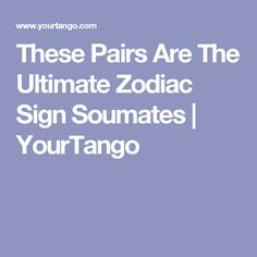 These Pairs Are The Ultimate Zodiac Sign Soumates | YourTango