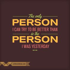 The only person I can try to be better than, is the person I was yesterday.