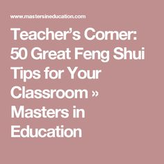 Teacher's Corner: 50 Great Feng Shui Tips for Your Classroom » Masters in Education