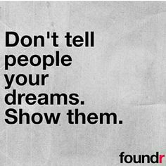 Don't just tell people your dreams.  Showing is believing