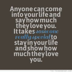 Anyone can come into your life and say how much they love you it takes someone really special to stay in your life and show how much they love you