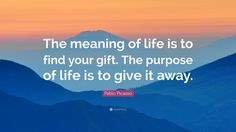 """Pablo Picasso Quote: """"The meaning of life is to find your gift. The purpose of life is to give it away."""""""