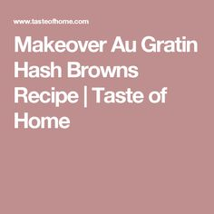 Makeover Au Gratin Hash Browns Recipe | Taste of Home