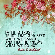 """""""Faith is trust - trust that God sees what we cannot, and that he knows what we do not."""" - Dieter F. Spiritual Thoughts, Spiritual Quotes, Religious Quotes, Spiritual Awakening, Lds Faith Quotes, Trust Sayings, Prophet Quotes, Quotable Quotes, Quotes Quotes"""