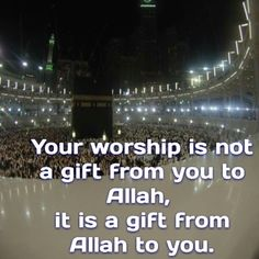 Your worship is not a gift from you to Allah, it is a gift from Allah to you.
