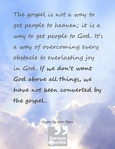 The gospel is not a way to get people to heaven; it is a way to get people to God. It's a way of overcoming every obstacle to everlasting joy in God. If we don't want God above all things, we have not been converted by the gospel. — John Piper