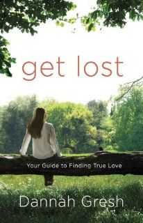 Get Lost Your Guide To Finding True Love by Dannah Gresh