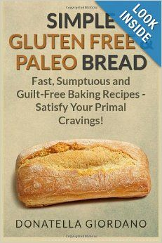 Simple Gluten Free & Paleo Bread: Fast, Scrumptious and Guilt-Free Baking Recipes - Satisfy Your Primal Cravings!: Donatella Giordano: 97814...