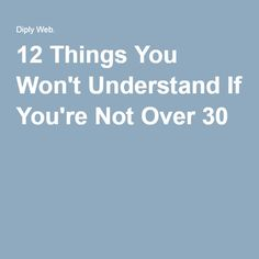 12 Things You Won't Understand If You're Not Over 30