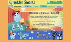 SprinklerSmarts.org is a free website to teach children about home fire safety.  It's produced by the Home Fire Sprinkler Coalition (HFSC). (Note: This image doesn't link - visit www.SprinklerSmarts.org)