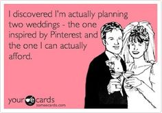 I discovered I'm actually planning two weddings - the one prepared by Pinterest and the one I can actually afford