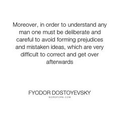 """Fyodor Dostoyevsky - """"Moreover, in order to understand any man one must be deliberate and careful to avoid..."""". writing, quotes, inspirational-quote, love, beautiful-words, fyodor-dostoyevsky"""