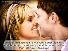 When I have learned to love God better than my earthly dearest, I shall love my earthly dearest better than I do now. ~ C.S. Lewis