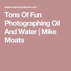 Tons Of Fun Photographing Oil And Water | Mike Moats