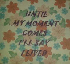 Until my moment comes I'll say I lived