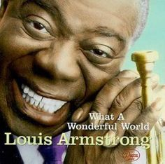 Louis Armstrong-What a Wonderful World http://www.youtube.com/watch?v=EVG80vqVfSA