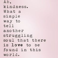 ah kindness. what a simple way to tell another struggling soul that there is love to be found in this world // Powerful Positivity Life Quotes Love, Great Quotes, Quotes To Live By, Me Quotes, Motivational Quotes, Inspirational Quotes, Sassy Quotes, Crush Quotes, Quotable Quotes