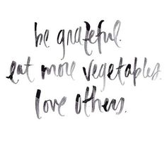 Be grateful. Eat more vegetables. Words to live by. Cute Quotes, Words Quotes, Great Quotes, Quotes To Live By, Inspirational Quotes, Yoga Quotes, Meaningful Quotes, Motivational, Say More