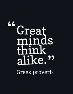 Great minds think alike.-Greek proverb~Quotes ByTT