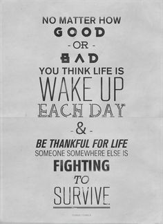 No good or bad you think life is, wake up each day and be thankful for life. Someone somewhere else is fighting to survive.