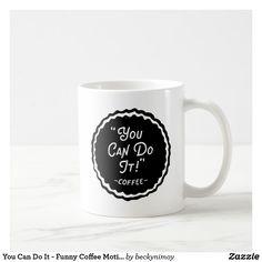 You Can Do It - Funny Coffee Motivational Coffee Mug