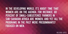 Quote by Melinda Gates => In the developing world, it's about time that women are on the agenda. For instance, 80 percent of small-subsistence farmers in sub-Saharan Africa are women, and yet all the programs in the past were predominantly focused on men.