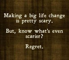 Making a big life change is pretty scary. But, you know what's even scarier? Regret.