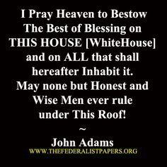 """""""I pray Heaven to bestow the best of blessing on this house (White House) and on all that shall hereafter inhabit it. May none but honest and wise men ever rule under this roof."""" A prayer by John Adams Pray For America, I Love America, Great Quotes, Inspirational Quotes, John Adams, Quincy Adams, American Presidents, American History, Historical Quotes"""