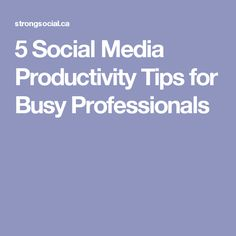 5 Social Media Productivity Tips for Busy Professionals