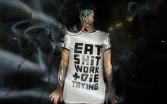 eat shit work & die trying