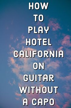 How To Play Hotel California On Guitar Without A Capo With Images
