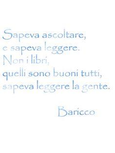 """""""Sapeva ascoltare e sapeva leggere. Non i libri, quelli sono buoni tutti, sapeva leggere la gente."""" Alessandro Baricco 1958 -"""
