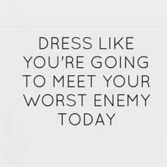 Dress like you're going to meet your worst enemy today!