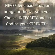 NEVER let a bad situation bring out the worst in you..chose INTEGRITY  and let GOD  be your STRENGTH.